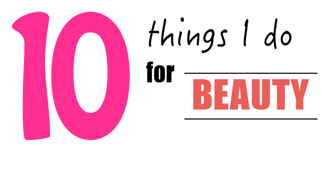 10 things I do for beauty